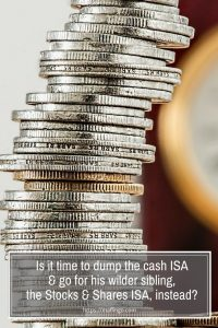 Is it time to dump my cash ISA & go for his wilder sibling, the Stocks & Shares ISA, instead? They may be riskier but over the long term Stocks & Shares ISAs could yeild a better return on your investment. Start early in the tax year and you could also benefit from compounding. Why not cut back on unnecessary spending and start putting your money into tax-efficient savings instead,